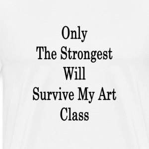 only_the_strongest_will_survive_my_art_c T-Shirts - Men's Premium T-Shirt