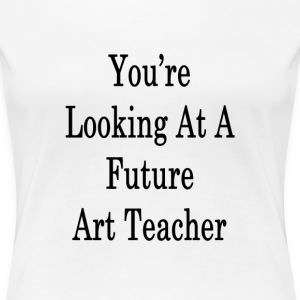 youre_looking_at_a_future_art_teacher_ T-Shirts - Women's Premium T-Shirt