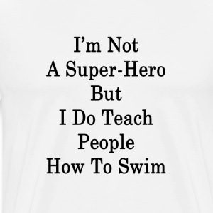 im_not_a_super_hero_but_i_do_teach_peopl T-Shirts - Men's Premium T-Shirt
