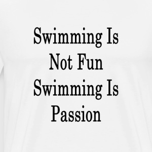 swimming_is_not_fun_swimming_is_passion_ T-Shirts - Men's Premium T-Shirt