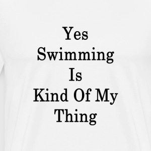 yes_swimming_is_kind_of_my_thing_ T-Shirts - Men's Premium T-Shirt