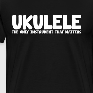Ukulele The Only Instrument that Matters T-Shirt T-Shirts - Men's Premium T-Shirt