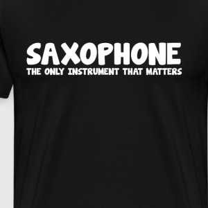 Saxophone The Only Instrument that Matters T-Shirt T-Shirts - Men's Premium T-Shirt