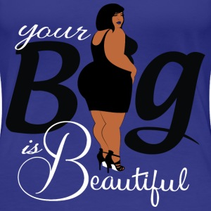 Your Big is Beautiful Tee - Women's Premium T-Shirt