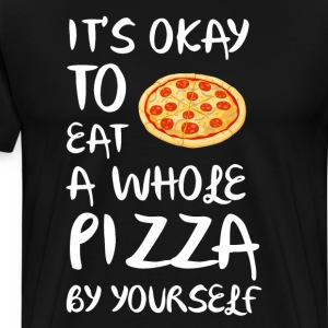 It's Okay to Eat a Whole Pizza By Yourself T-Shirt T-Shirts - Men's Premium T-Shirt
