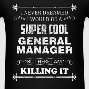 General Manager - I never dreamed I would be a sup - Men's T-Shirt