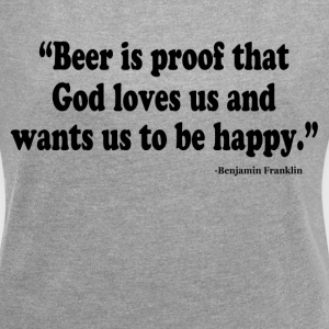 BEER IS PROOF THAT GOD LOVES US AND WANTS US TO BE T-Shirts - Women´s Roll Cuff T-Shirt