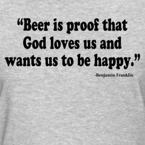 BEER IS PROOF THAT GOD LOVES US AND WANTS US TO BE T-Shirts - Women's T-Shirt