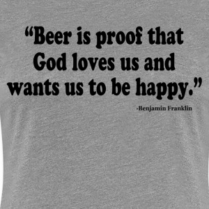 BEER IS PROOF THAT GOD LOVES US AND WANTS US TO BE T-Shirts - Women's Premium T-Shirt