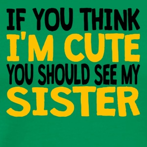 If You Think I'm Cute You Should See My Sister - Men's Premium T-Shirt
