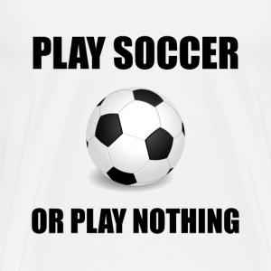Play Soccer Or Nothing - Men's Premium T-Shirt