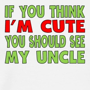 If You Think I'm Cute You Should See My Uncle - Men's Premium T-Shirt