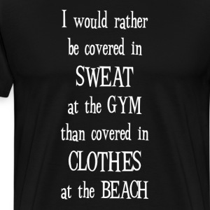 Rather be Covered in Sweat at Gym Motivational  T-Shirts - Men's Premium T-Shirt