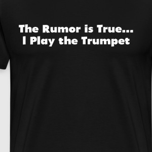 The Rumor is True I Play the Trumpet Band Geek  T-Shirts - Men's Premium T-Shirt