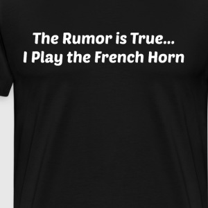 The Rumor is True I Play the French Horn Band  T-Shirts - Men's Premium T-Shirt