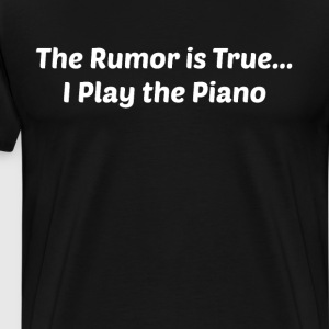 The Rumor is True I Play the Piano Band Geek  T-Shirts - Men's Premium T-Shirt