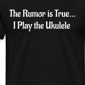 The Rumor is True I Play the Ukulele Band Geek  T-Shirts - Men's Premium T-Shirt
