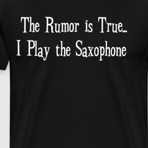 The Rumor is True I Play the Saxophone Band Geek  T-Shirts - Men's Premium T-Shirt