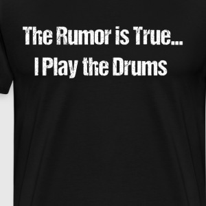 The Rumor is True I Play the Drums Band Geek  T-Shirts - Men's Premium T-Shirt