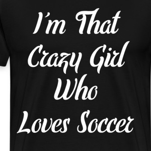 I'm That Crazy Girl Who Loves Soccer T-Shirt T-Shirts - Men's Premium T-Shirt