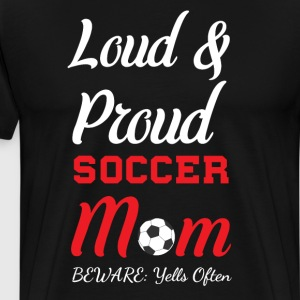 Loud and Proud Soccer Mom Beware Yells Often T-Shirts - Men's Premium T-Shirt