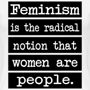 Feminism is the radical notion that women... - Women's Premium T-Shirt