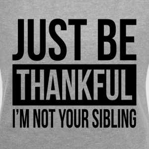 JUST BE THANKFUL, I'M NOT YOUR SIBLING T-Shirts - Women's Roll Cuff T-Shirt
