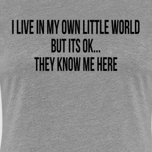 I LIVE IN MY OWN LITTLE WORLD T-Shirts - Women's Premium T-Shirt