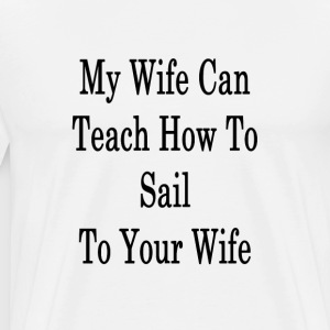 my_wife_can_teach_how_to_sail_to_your_wi T-Shirts - Men's Premium T-Shirt