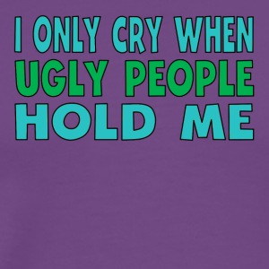 I Only Cry When Ugly People Hold Me - Men's Premium T-Shirt