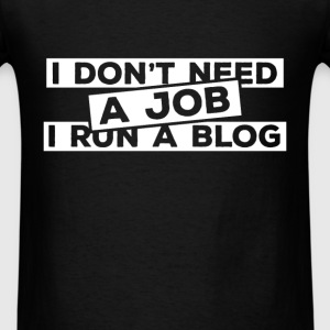 Blogger - I don't need a job I run a blog - Men's T-Shirt