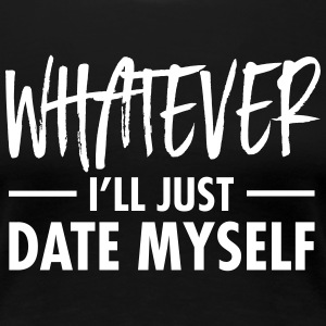 Whatever - I'll Just Date Myself T-Shirts - Women's Premium T-Shirt