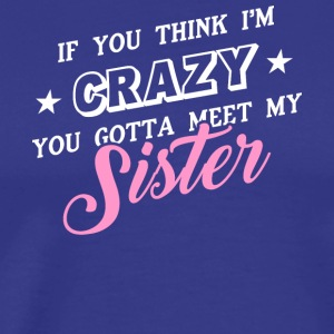 I'm Crazy You Should Meet My Sister T Shirt - Men's Premium T-Shirt