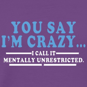 You say im crazy I call It mentally unrestricted - Men's Premium T-Shirt