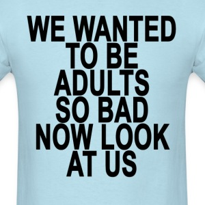 we_wanted_to_be_adults_so_bad_now_look_a - Men's T-Shirt