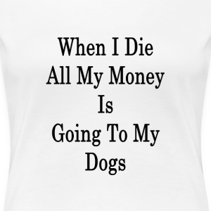 when_i_die_all_my_money_is_going_to_my_d T-Shirts - Women's Premium T-Shirt