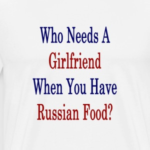 who_needs_a_girlfriend_when_you_have_rus T-Shirts - Men's Premium T-Shirt