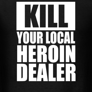 Kill Your Local Heroin Dealer - Men's T-Shirt