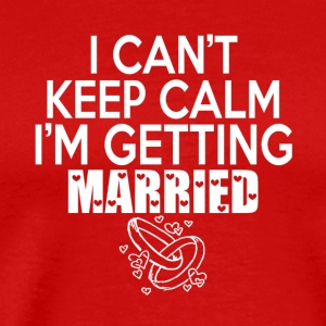 I Can't Keep Calm I'm Getting Married T Shirt - Men's Premium T-Shirt