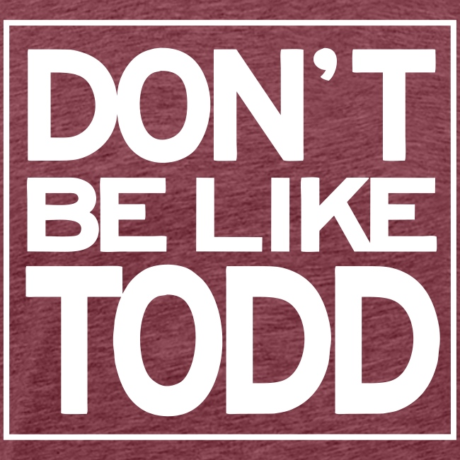 Don't Be Like Todd (Men's)