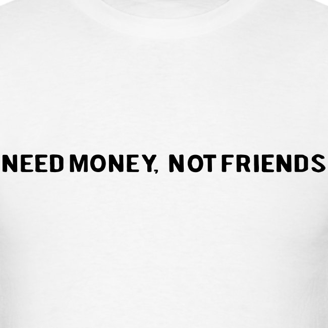 NEED MOENY, NOT FRIENDS
