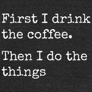 first i drink the coffee then i do the things T-Shirts - Unisex Tri-Blend T-Shirt by American Apparel