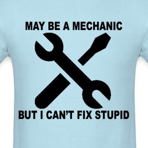 may_be_a_mechanic_but_cant_fix_stupid_ - Men's T-Shirt
