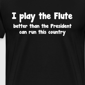 Play Flute Better than President Runs Country  T-Shirts - Men's Premium T-Shirt