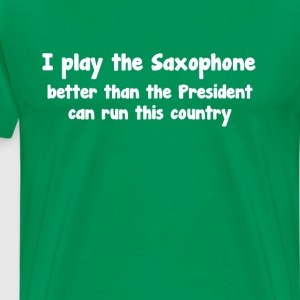 Play Saxophone Better than President Runs Country  T-Shirts - Men's Premium T-Shirt