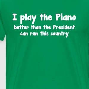 Play Piano Better than President Runs Country  T-Shirts - Men's Premium T-Shirt