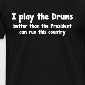 Play Drums Better than President Runs Country  T-Shirts - Men's Premium T-Shirt