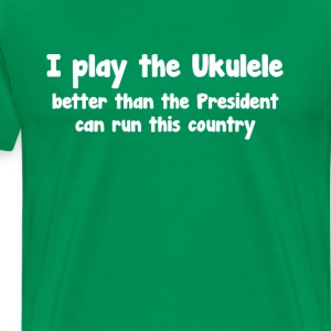 Play Ukulele Better than President Runs Country  T-Shirts - Men's Premium T-Shirt