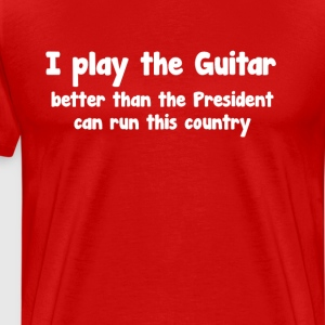Play Guitar Better than President Runs Country T-Shirts - Men's Premium T-Shirt