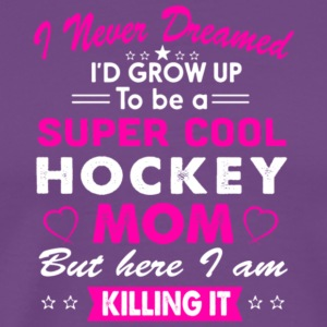 I'd Grow Up To Be A Super Cool Hockey Mom T Shirt - Men's Premium T-Shirt